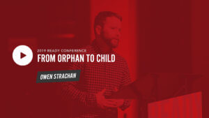 Ready19 Session 2: From Orphan to Child - Owen Strachan