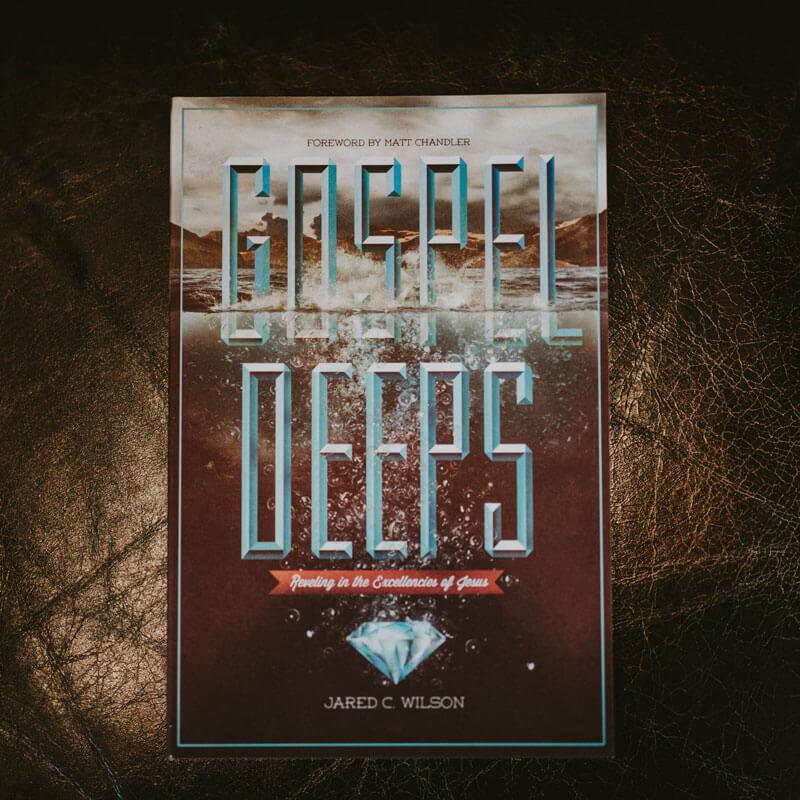Gospel Deeps: Reveling in the Excellencies of Jesus by Jared C. Wilson