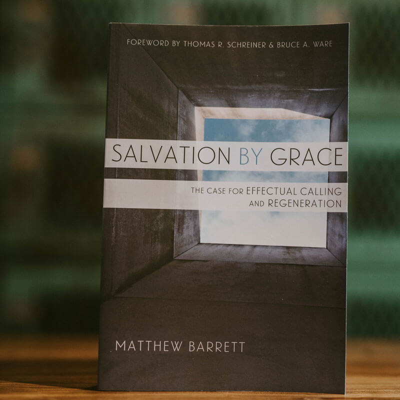 Salvation by Grace: The Case for Effectual Calling and Regeneration by Matthew Barrett