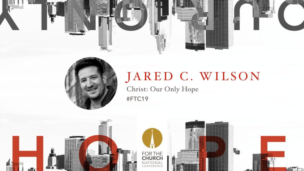 FTC19 with Jared C. Wilson: Christ, our only Hope